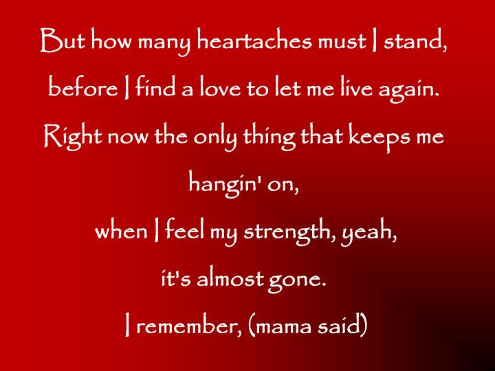 But how many heartaches must I stand,