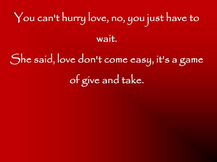 You can't hurry love, no, you just have to wait.