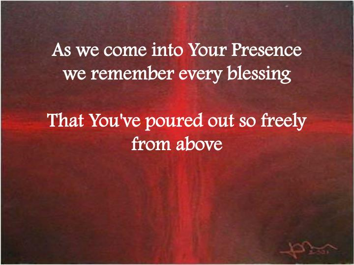As we come into Your Presence we remember every blessing