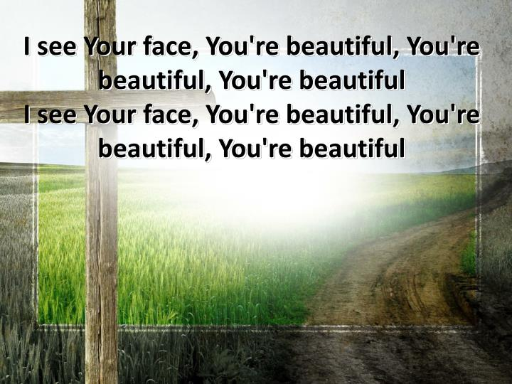 I see Your face, You're beautiful, You're beautiful, You're beautiful