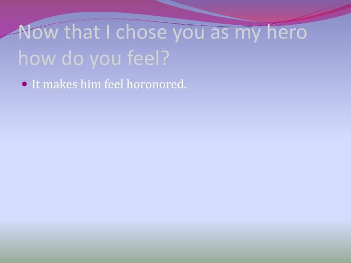 Now that I chose you as my hero how do you feel?