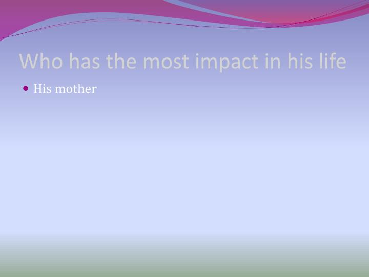 Who has the most impact in his life