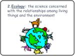 2 ecology the science concerned with the relationships among living things and the environment