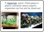 7 aquarium water filled glass or plastic container where aquatic organisms can live and be observed
