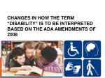 changes in how the term disability is to be interpreted based on the ada amendments of 2008