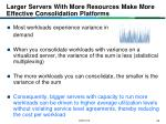 larger servers with more resources make more effective consolidation platforms