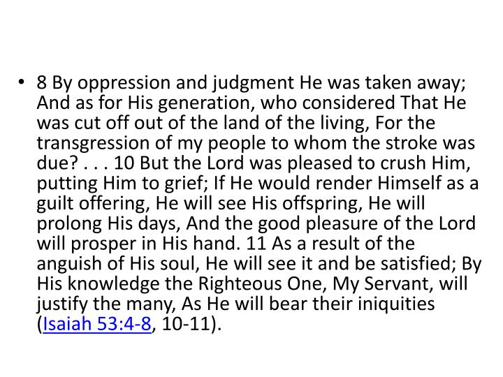 8 By oppression and judgment He was taken away; And as for His generation, who considered That He was cut off out of the land of the living, For the transgression of my people to whom the stroke was due? . . . 10 But the Lord was pleased to crush Him, putting Him to grief; If He would render Himself as a guilt offering, He will see His offspring, He will prolong His days, And the good pleasure of the Lord will prosper in His hand. 11 As a result of the anguish of His soul, He will see it and be satisfied; By His knowledge the Righteous One, My Servant, will justify the many, As He will bear their iniquities (