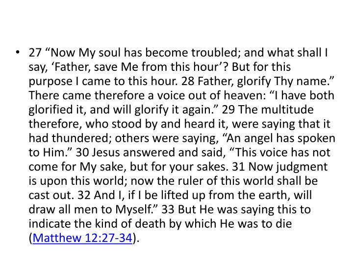 """27 """"Now My soul has become troubled; and what shall I say, 'Father, save Me from this hour'? But for this purpose I came to this hour. 28 Father, glorify Thy name."""" There came therefore a voice out of heaven: """"I have both glorified it, and will glorify it again."""" 29 The multitude therefore, who stood by and heard it, were saying that it had thundered; others were saying, """"An angel has spoken to Him."""" 30 Jesus answered and said, """"This voice has not come for My sake, but for your sakes. 31 Now judgment is upon this world; now the ruler of this world shall be cast out. 32 And I, if I be lifted up from the earth, will draw all men to Myself."""" 33 But He was saying this to indicate the kind of death by which He was to die ("""