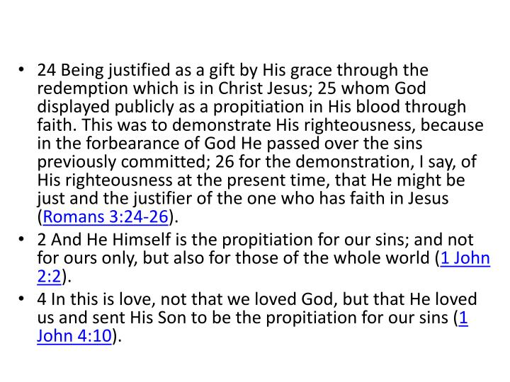 24 Being justified as a gift by His grace through the redemption which is in Christ Jesus; 25 whom God displayed publicly as a propitiation in His blood through faith. This was to demonstrate His righteousness, because in the forbearance of God He passed over the sins previously committed; 26 for the demonstration, I say, of His righteousness at the present time, that He might be just and the justifier of the one who has faith in Jesus (