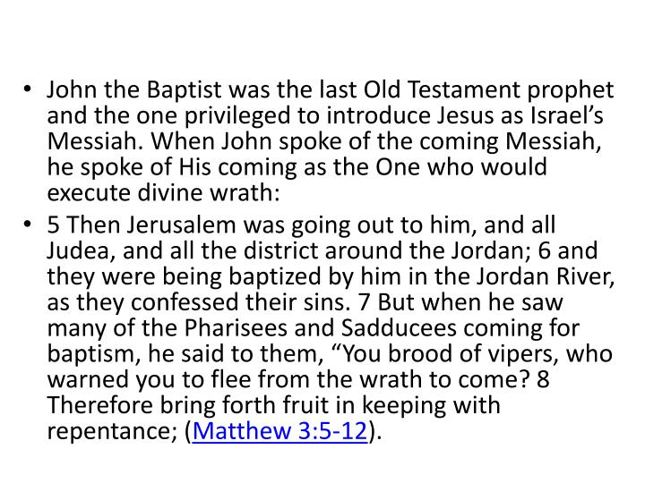 John the Baptist was the last Old Testament prophet and the one privileged to introduce Jesus as Israel's Messiah. When John spoke of the coming Messiah, he spoke of His coming as the One who would execute divine wrath: