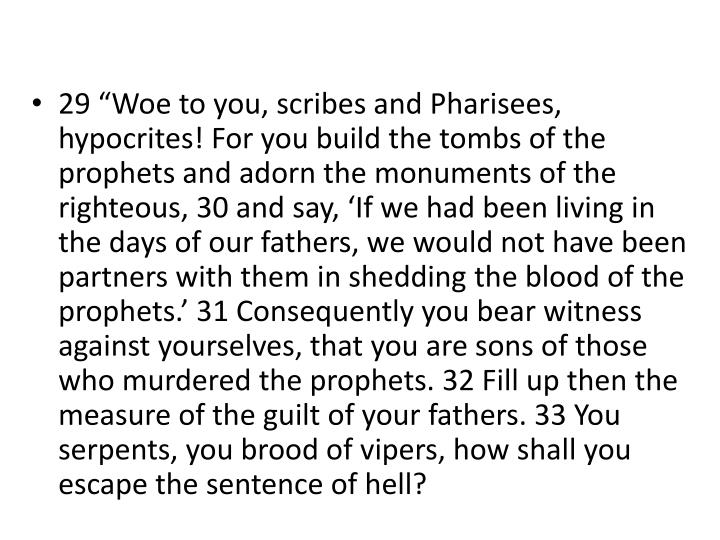 """29 """"Woe to you, scribes and Pharisees, hypocrites! For you build the tombs of the prophets and adorn the monuments of the righteous, 30 and say, 'If we had been living in the days of our fathers, we would not have been partners with them in shedding the blood of the prophets.' 31 Consequently you bear witness against yourselves, that you are sons of those who murdered the prophets. 32 Fill up then the measure of the guilt of your fathers. 33 You serpents, you brood of vipers, how shall you escape the sentence of hell?"""