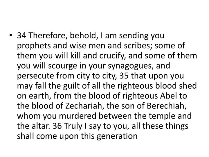 34 Therefore, behold, I am sending you prophets and wise men and scribes; some of them you will kill and crucify, and some of them you will scourge in your synagogues, and persecute from city to city, 35 that upon you may fall the guilt of all the righteous blood shed on earth, from the blood of righteous Abel to the blood of Zechariah, the son of
