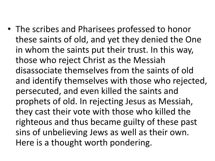The scribes and Pharisees professed to honor these saints of old, and yet they denied the One in whom the saints put their trust. In this way, those who reject Christ as the Messiah disassociate themselves from the saints of old and identify themselves with those who rejected, persecuted, and even killed the saints and prophets of old. In rejecting Jesus as Messiah, they cast their vote with those who killed the righteous and thus became guilty of these past sins of unbelieving Jews as well as their own. Here is a thought worth pondering.