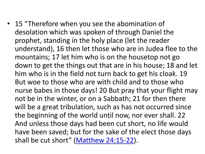 """15 """"Therefore when you see the abomination of desolation which was spoken of through Daniel the prophet, standing in the holy place (let the reader understand), 16 then let those who are in Judea flee to the mountains; 17 let him who is on the housetop not go down to get the things out that are in his house; 18 and let him who is in the field not turn back to get his cloak. 19 But woe to those who are with child and to those who nurse babes in those days! 20 But pray that your flight may not be in the winter, or on a Sabbath; 21 for then there will be a great tribulation, such as has not occurred since the beginning of the world until now, nor ever shall. 22 And unless those days had been cut short, no life would have been saved; but for the sake of the elect those days shall be cut short"""" ("""