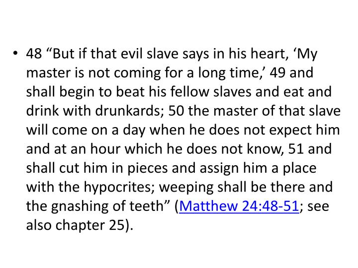 """48 """"But if that evil slave says in his heart, 'My master is not coming for a long time,' 49 and shall begin to beat his fellow slaves and eat and drink with drunkards; 50 the master of that slave will come on a day when he does not expect him and at an hour which he does not know, 51 and shall cut him in pieces and assign him a place with the hypocrites; weeping shall be there and the gnashing of teeth"""" ("""