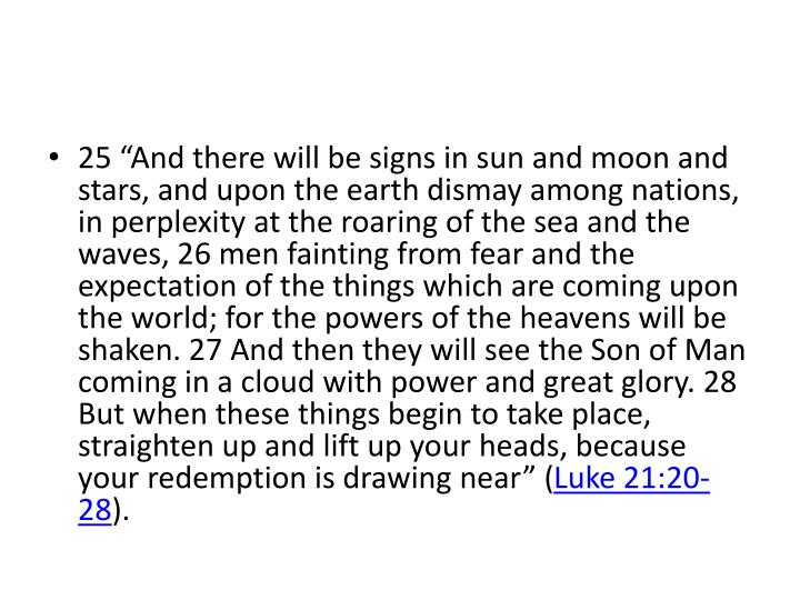 """25 """"And there will be signs in sun and moon and stars, and upon the earth dismay among nations, in perplexity at the roaring of the sea and the waves, 26 men fainting from fear and the expectation of the things which are coming upon the world; for the powers of the heavens will be shaken. 27 And then they will see the Son of Man coming in a cloud with power and great glory. 28 But when these things begin to take place, straighten up and lift up your heads, because your redemption is drawing near"""" ("""