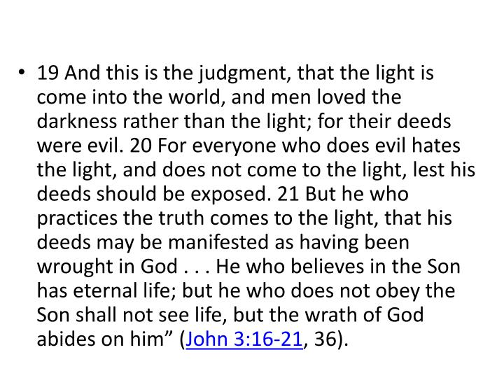 """19 And this is the judgment, that the light is come into the world, and men loved the darkness rather than the light; for their deeds were evil. 20 For everyone who does evil hates the light, and does not come to the light, lest his deeds should be exposed. 21 But he who practices the truth comes to the light, that his deeds may be manifested as having been wrought in God . . . He who believes in the Son has eternal life; but he who does not obey the Son shall not see life, but the wrath of God abides on him"""" ("""
