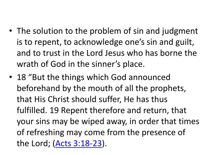 The solution to the problem of sin and judgment is to repent, to acknowledge one's sin and guilt, and to trust in the Lord Jesus who has borne the wrath of God in the sinner's place.