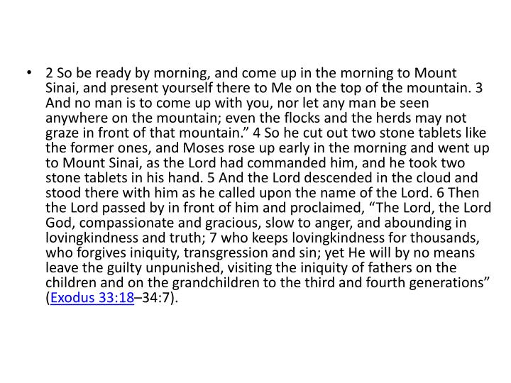 """2 So be ready by morning, and come up in the morning to Mount Sinai, and present yourself there to Me on the top of the mountain. 3 And no man is to come up with you, nor let any man be seen anywhere on the mountain; even the flocks and the herds may not graze in front of that mountain."""" 4 So he cut out two stone tablets like the former ones, and Moses rose up early in the morning and went up to Mount Sinai, as the Lord had commanded him, and he took two stone tablets in his hand. 5 And the Lord descended in the cloud and stood there with him as he called upon the name of the Lord. 6 Then the Lord passed by in front of him and proclaimed, """"The Lord, the Lord God, compassionate and gracious, slow to anger, and abounding in"""