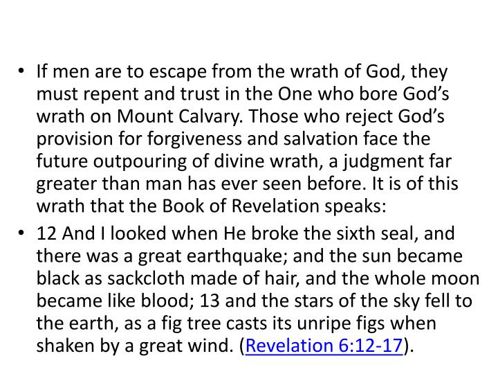 If men are to escape from the wrath of God, they must repent and trust in the One who bore God's wrath on Mount Calvary. Those who reject God's provision for forgiveness and salvation face the future outpouring of divine wrath, a judgment far greater than man has ever seen before. It is of this wrath that the Book of Revelation speaks: