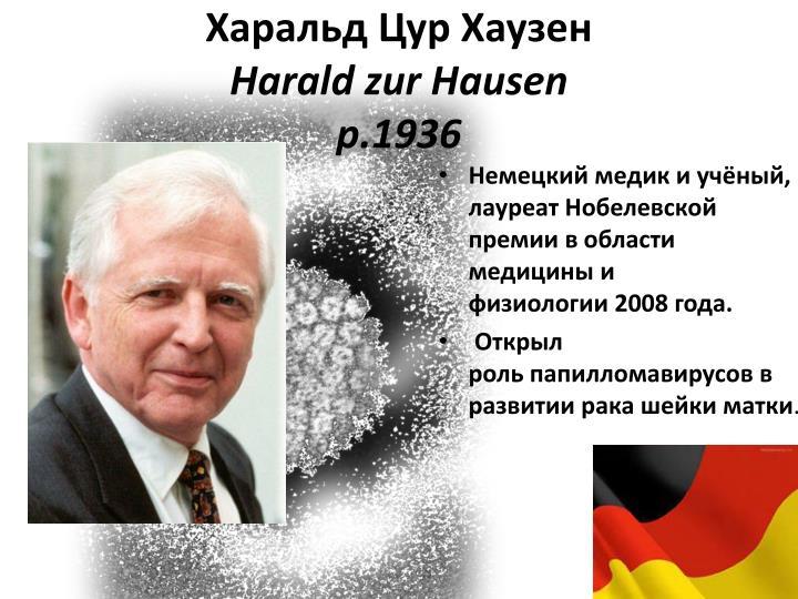 biography of harald zur hausen Harald zur hausen harald zur hausen harald zur hausen, (gelsenkirchen-buer, alemaña, 11 de marzu de 1936) ye un médicu y virólogu alemán zur hausen estudi.