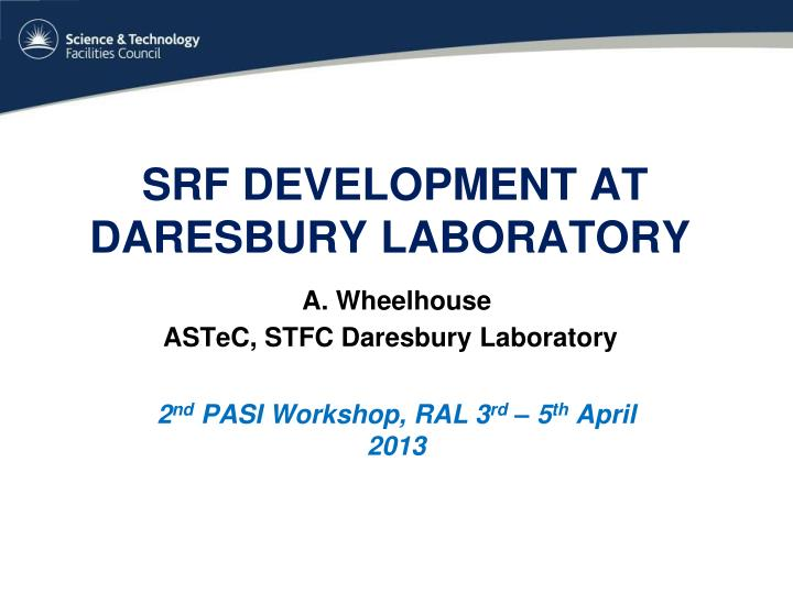 srf development at daresbury laboratory a wheelhouse astec stfc daresbury laboratory n.