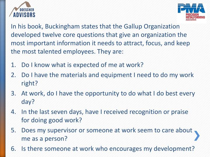 In his book, Buckingham states that the Gallup Organization developed twelve core questions that give an organization the most important information it needs to attract, focus, and keep the most talented employees. They are: