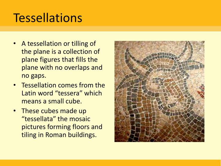 A tessellation or tilling of the plane is a collection of plane figures that fills the plane with no overlaps and no gaps.