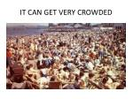 it can get very crowded