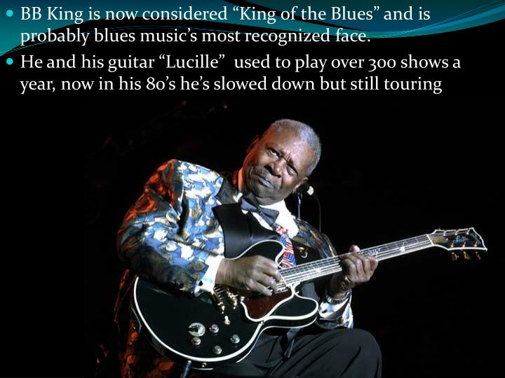 "BB King is now considered ""King of the Blues"" and is probably blues music's most recognized face."
