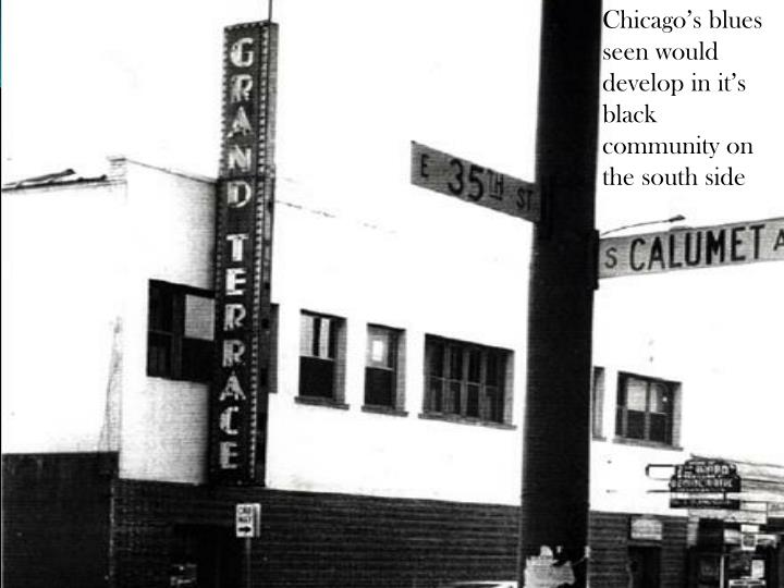 Chicago's blues seen would develop in it's black community on the south side