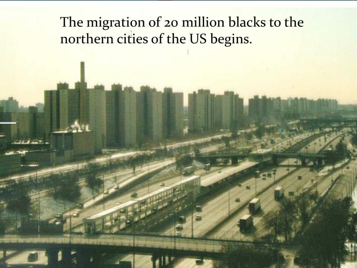 The migration of 20 million blacks to the northern cities of the US begins.