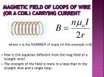 magnetic field of loops of wire or a coil carrying current