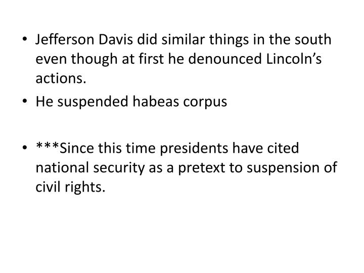 Jefferson Davis did similar things in the south even though at first he denounced Lincoln's actions.