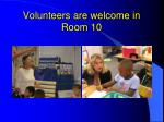 volunteers are welcome in room 10