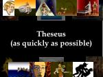 theseus as quickly as possible