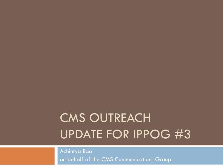 cms outreach update for ippog 3 n.