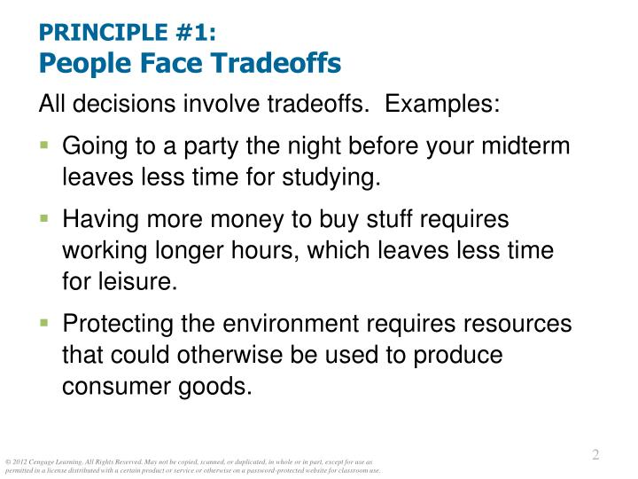 1 people face tradeoffs economics By n gregory mankiw the video series script principle #1 people face tradeoffs we face tradeoffs everyday tradeoffs occur when constraints such as budget or time force us to give up one thing in order to get something else.