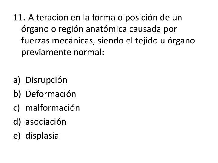 11.-Alteración en la forma o posición de un órgano o región anatómica causada por fuerzas mecánicas, siendo el tejido u órgano previamente normal: