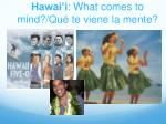 hawai i what comes to mind q u te viene la mente