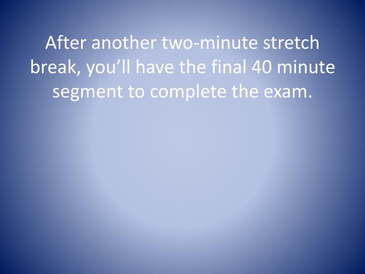 After another two-minute stretch break, you'll have the final 40 minute segment to complete the exam.