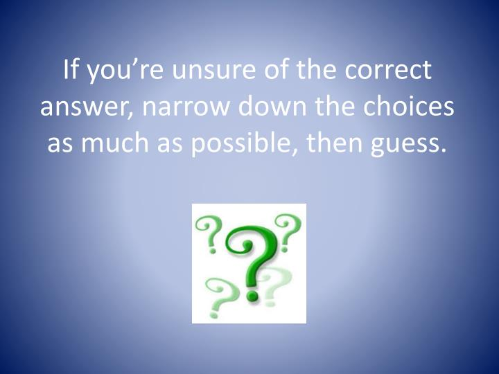 If you're unsure of the correct answer, narrow down the choices as much as possible, then guess.