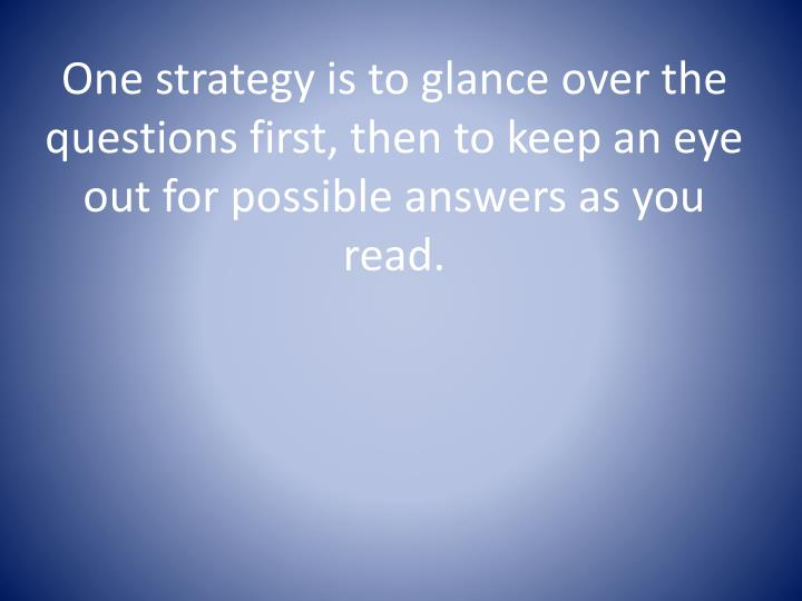 One strategy is to glance over the questions first, then to keep an eye out for possible answers as you read.