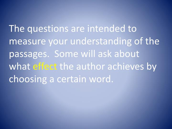 The questions are intended to measure your understanding of the passages.  Some will ask about what