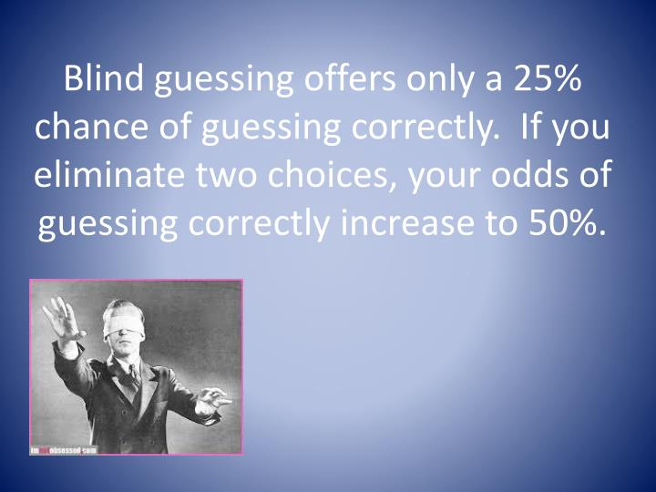 Blind guessing offers only a 25% chance of guessing correctly.  If you eliminate two choices, your odds of guessing correctly increase to 50%.