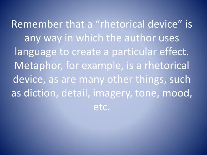 """Remember that a """"rhetorical device"""" is any way in which the author uses language to create a particular effect.  Metaphor, for example, is a rhetorical device, as are many other things, such as diction, detail, imagery, tone, mood, etc."""