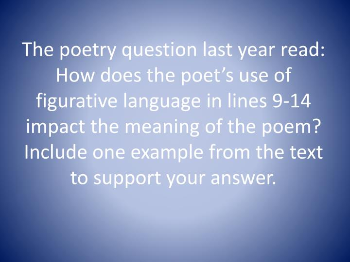 The poetry question last year read: How does the poet's use of figurative language in lines 9-14 impact the meaning of the poem?  Include one example from the text to support your answer.
