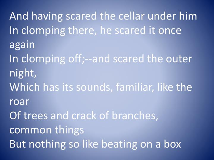 And having scared the cellar under him