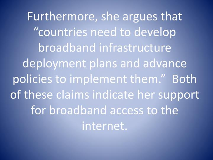 """Furthermore, she argues that """"countries need to develop broadband infrastructure deployment plans and advance policies to implement them.""""  Both of these claims indicate her support for broadband access to the internet."""