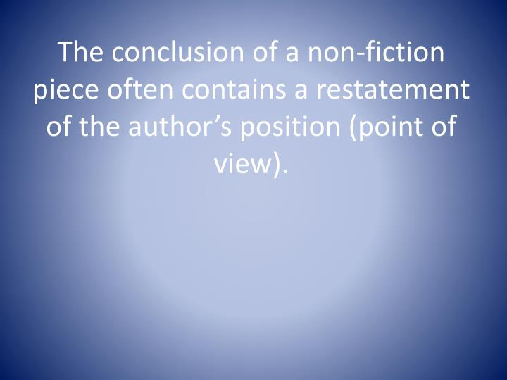 The conclusion of a non-fiction piece often contains a restatement of the author's position (point of view).